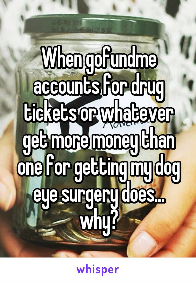 When gofundme accounts for drug tickets or whatever get more money than one for getting my dog eye surgery does... why?