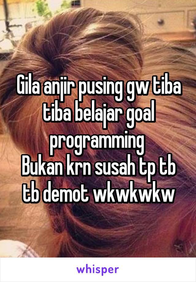 Gila anjir pusing gw tiba tiba belajar goal programming  Bukan krn susah tp tb tb demot wkwkwkw
