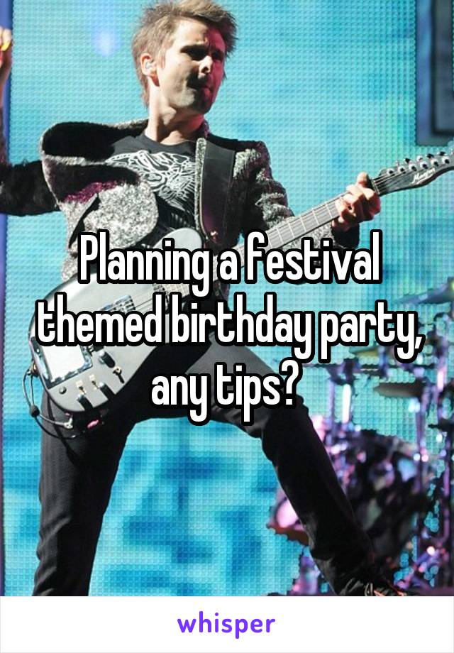 Planning a festival themed birthday party, any tips?