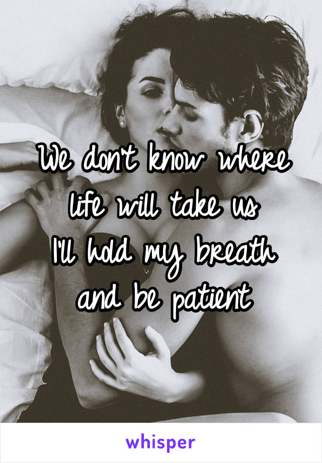 We don't know where life will take us I'll hold my breath and be patient