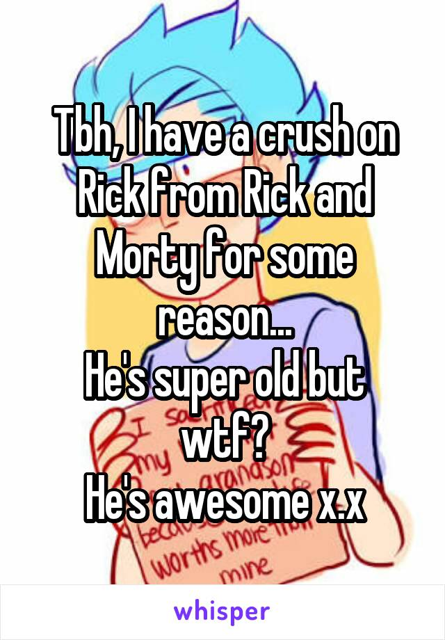 Tbh, I have a crush on Rick from Rick and Morty for some reason... He's super old but wtf? He's awesome x.x
