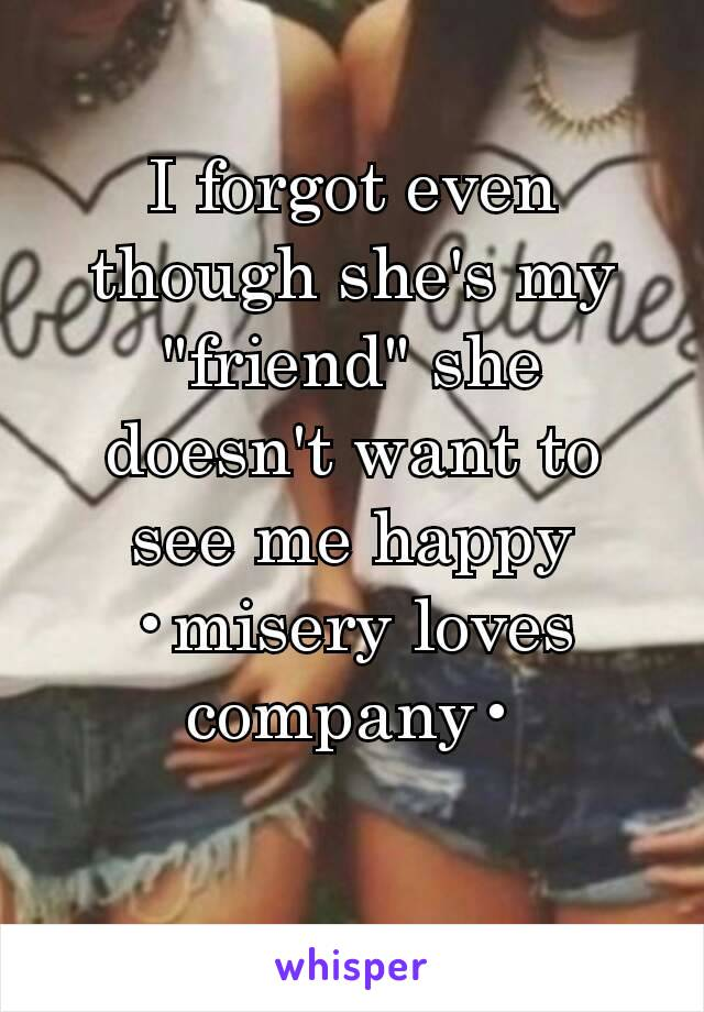 """I forgot even though she's my """"friend"""" she doesn't want to see me happy •misery loves company•"""