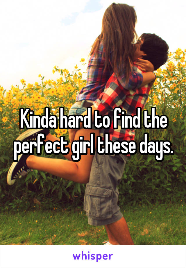 Kinda hard to find the perfect girl these days.
