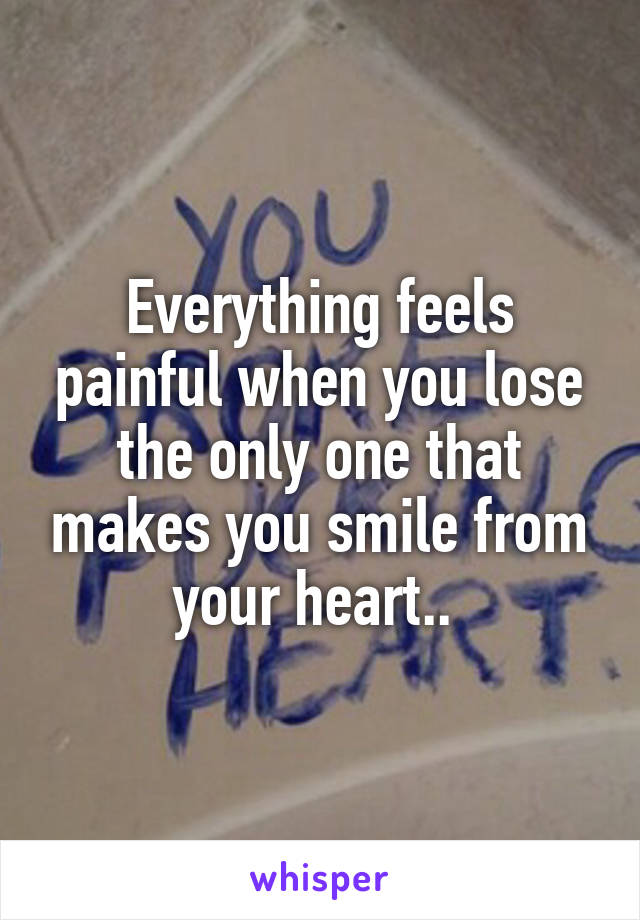 Everything feels painful when you lose the only one that makes you smile from your heart..
