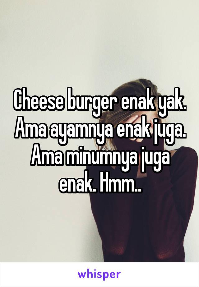 Cheese burger enak yak. Ama ayamnya enak juga. Ama minumnya juga enak. Hmm..