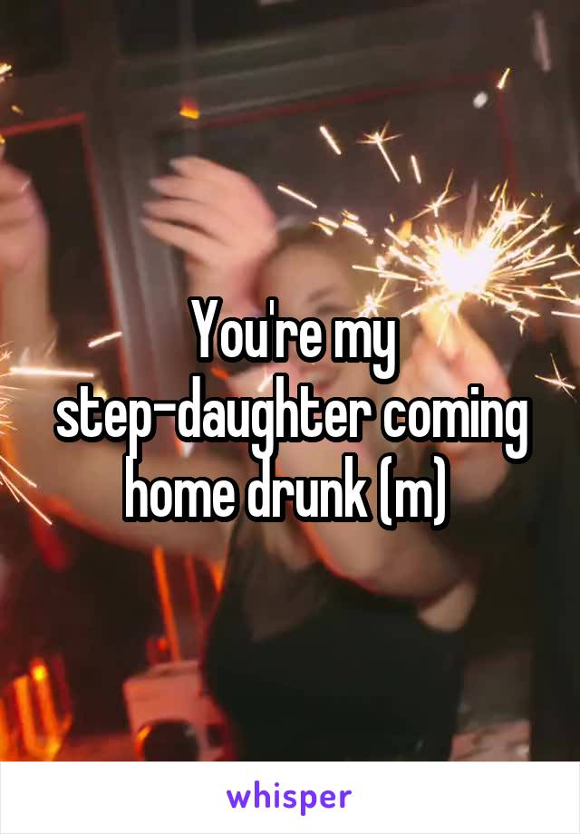 You're my step-daughter coming home drunk (m)