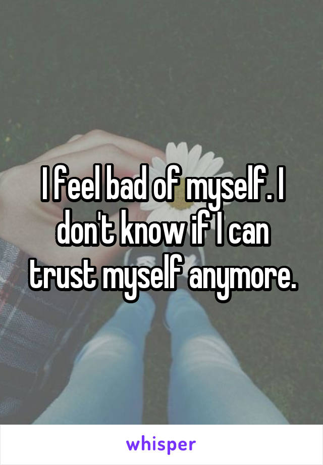 I feel bad of myself. I don't know if I can trust myself anymore.