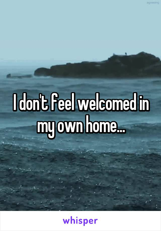 I don't feel welcomed in my own home...