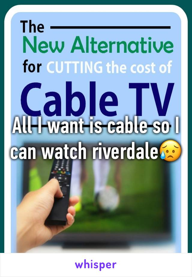 All I want is cable so I can watch riverdale😥