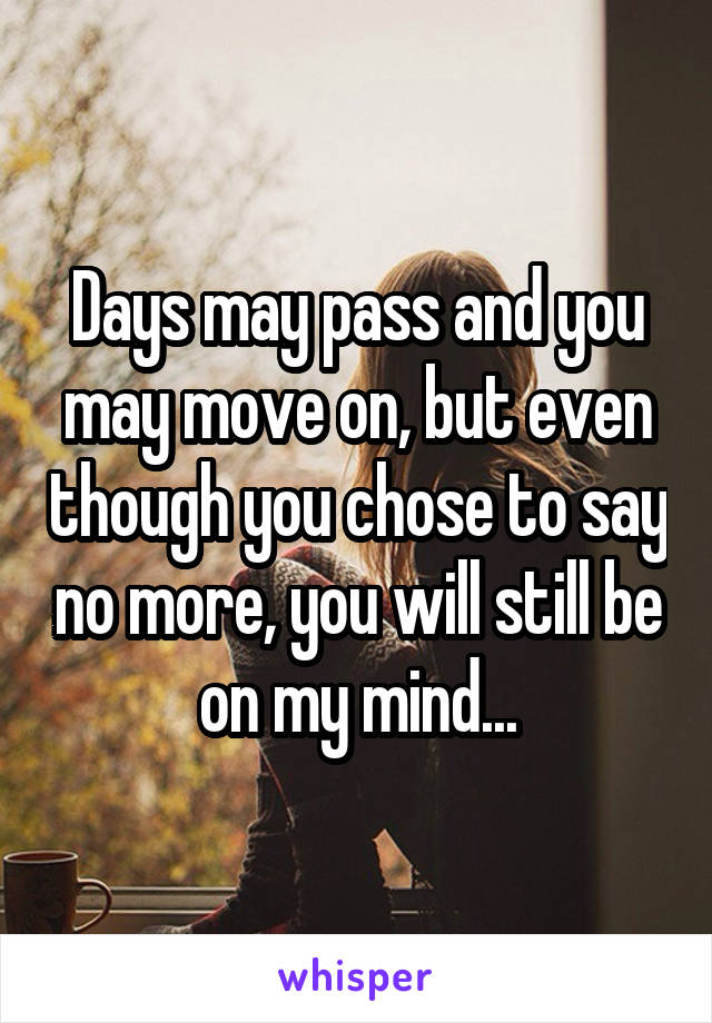 Days may pass and you may move on, but even though you chose to say no more, you will still be on my mind...
