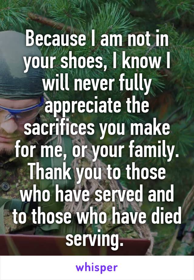 Because I am not in your shoes, I know I will never fully appreciate the sacrifices you make for me, or your family. Thank you to those who have served and to those who have died serving.