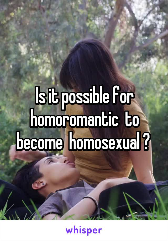 Is it possible for homoromantic  to become  homosexual ?