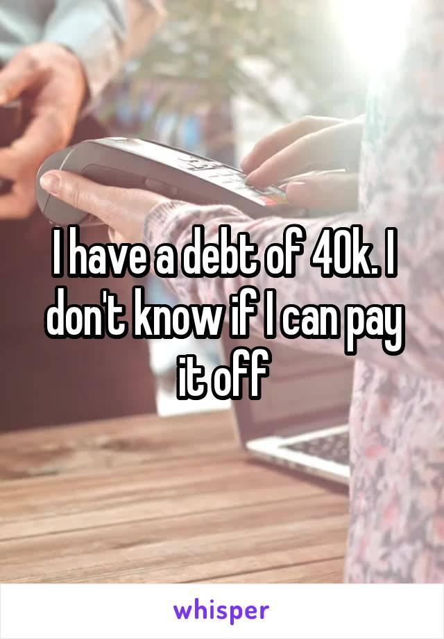 I have a debt of 40k. I don't know if I can pay it off