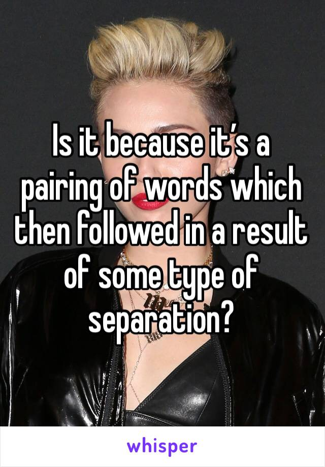 Is it because it's a pairing of words which then followed in a result of some type of separation?