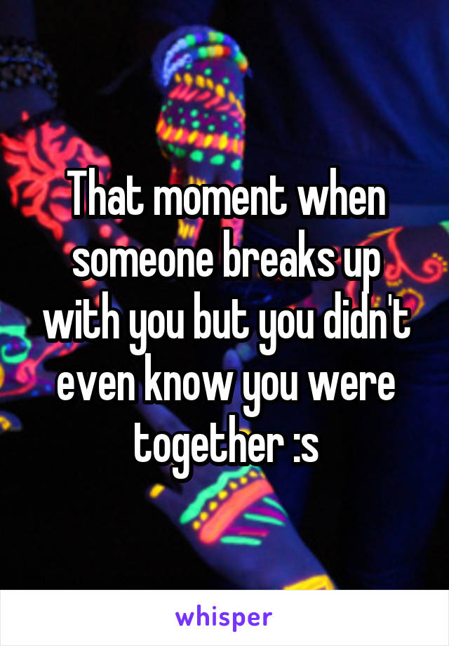 That moment when someone breaks up with you but you didn't even know you were together :s