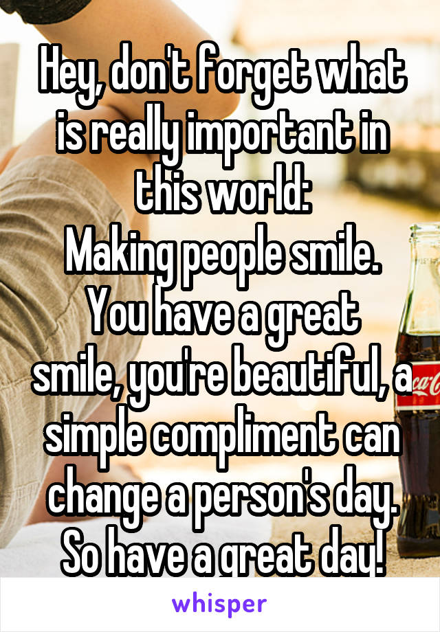 Hey, don't forget what is really important in this world: Making people smile. You have a great smile, you're beautiful, a simple compliment can change a person's day. So have a great day!