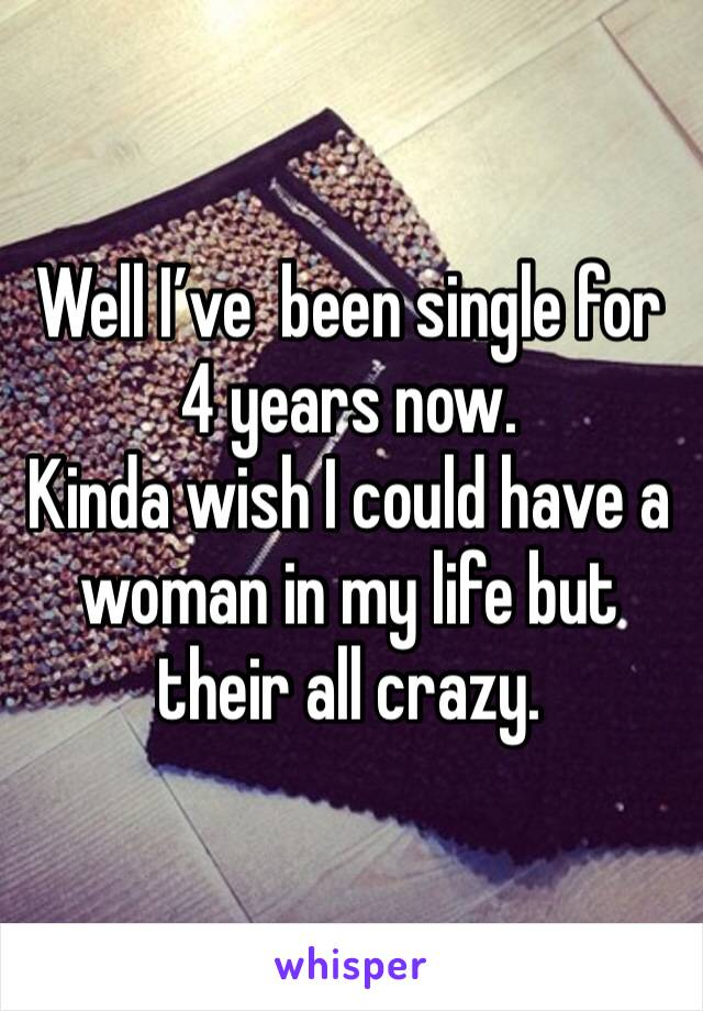 Well I've  been single for 4 years now.  Kinda wish I could have a woman in my life but their all crazy.