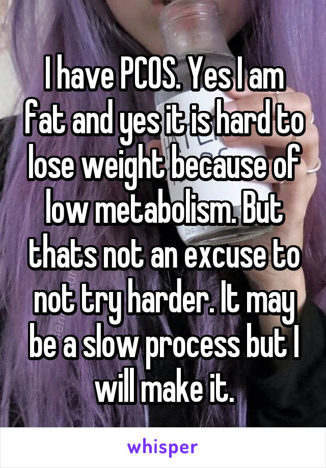 I have PCOS. Yes I am fat and yes it is hard to lose weight because of low metabolism. But thats not an excuse to not try harder. It may be a slow process but I will make it.