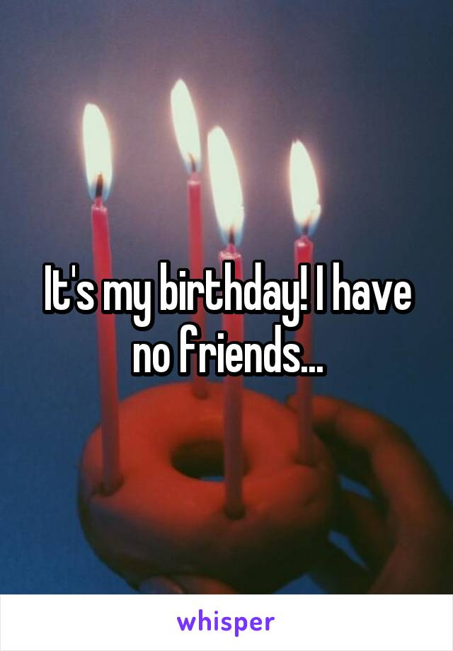 It's my birthday! I have no friends...
