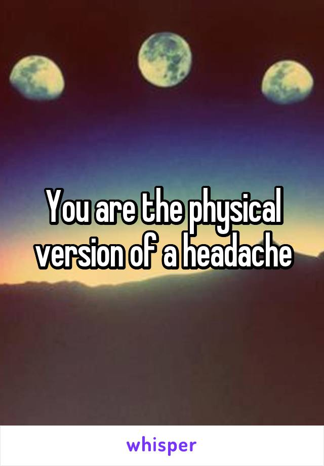 You are the physical version of a headache