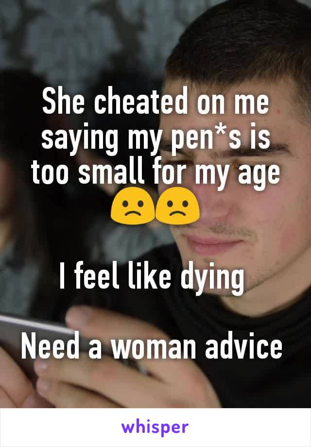 She cheated on me saying my pen*s is too small for my age 🙁🙁  I feel like dying   Need a woman advice