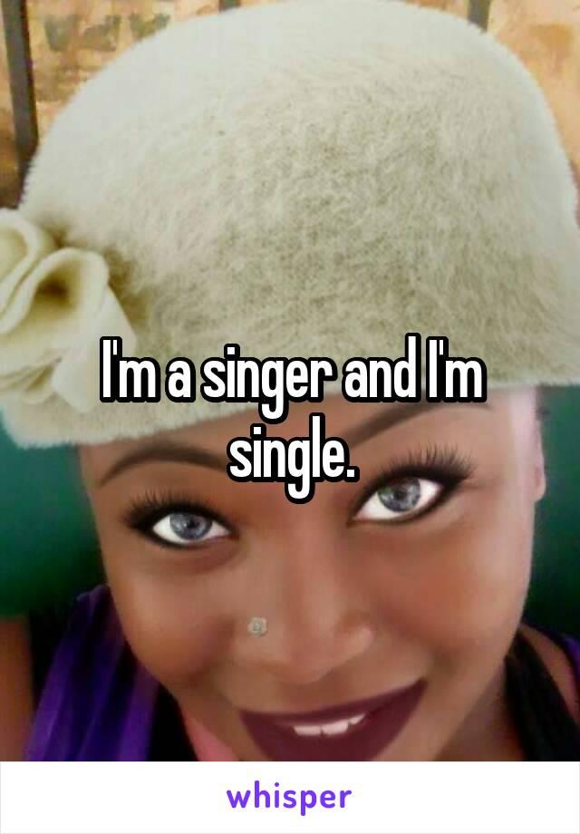 I'm a singer and I'm single.