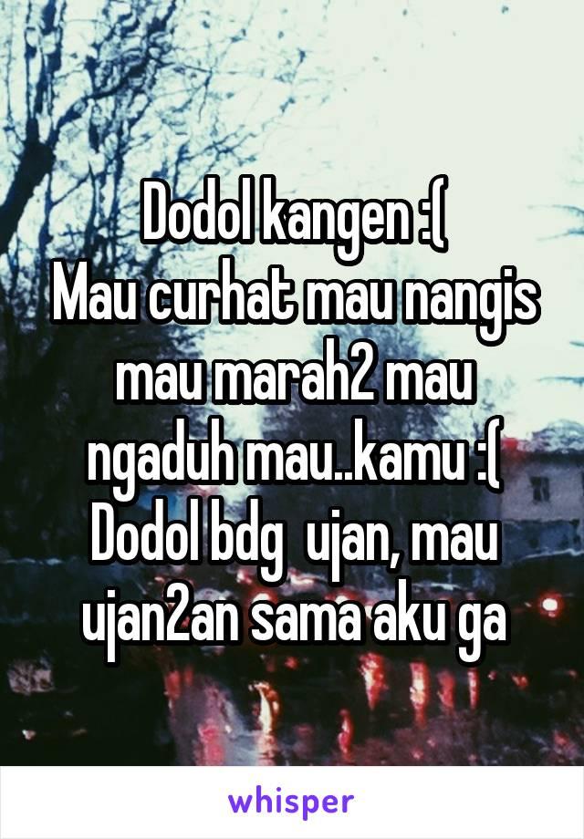 Dodol kangen :( Mau curhat mau nangis mau marah2 mau ngaduh mau..kamu :( Dodol bdg  ujan, mau ujan2an sama aku ga