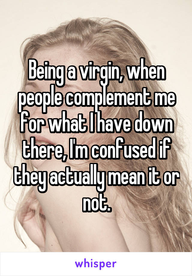 Being a virgin, when people complement me for what I have down there, I'm confused if they actually mean it or not.