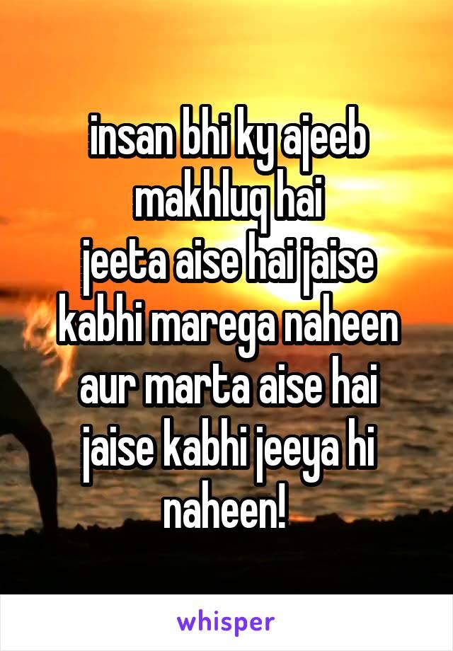 insan bhi ky ajeeb makhluq hai jeeta aise hai jaise kabhi marega naheen aur marta aise hai jaise kabhi jeeya hi naheen!