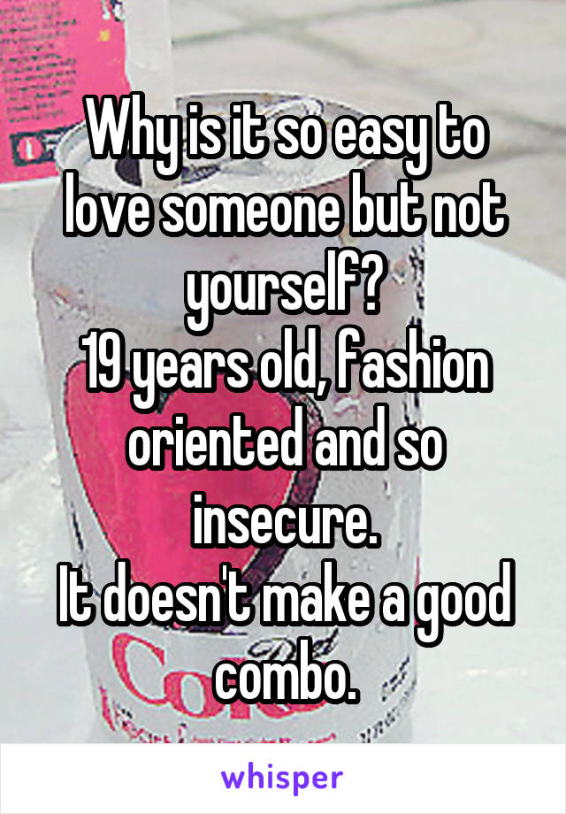 Why is it so easy to love someone but not yourself? 19 years old, fashion oriented and so insecure. It doesn't make a good combo.