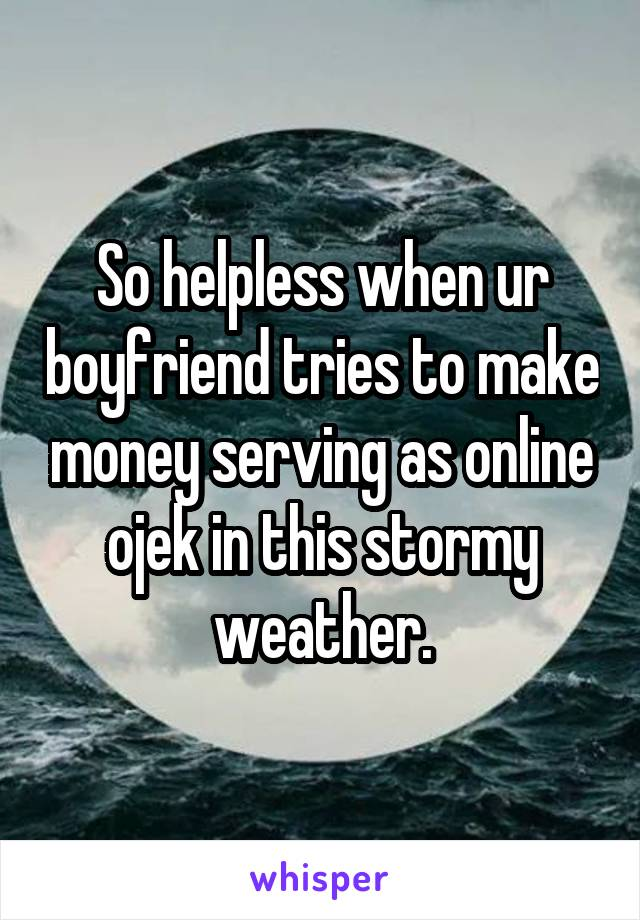 So helpless when ur boyfriend tries to make money serving as online ojek in this stormy weather.
