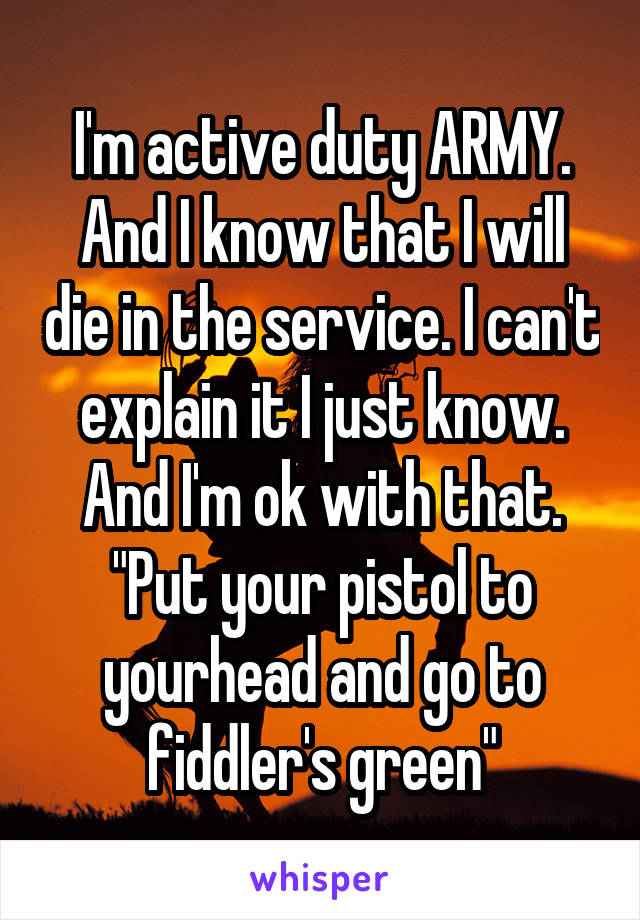 "I'm active duty ARMY. And I know that I will die in the service. I can't explain it I just know. And I'm ok with that. ""Put your pistol to yourhead and go to fiddler's green"""