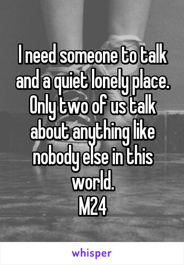 I need someone to talk and a quiet lonely place. Only two of us talk about anything like nobody else in this world. M24