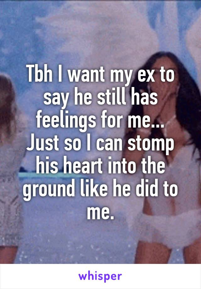 Tbh I want my ex to say he still has feelings for me... Just so I can stomp his heart into the ground like he did to me.