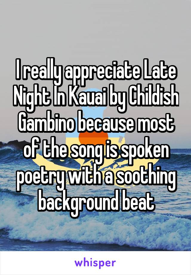 I really appreciate Late Night In Kauai by Childish Gambino because most of the song is spoken poetry with a soothing background beat