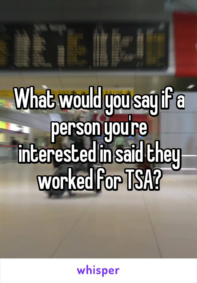 What would you say if a person you're interested in said they worked for TSA?