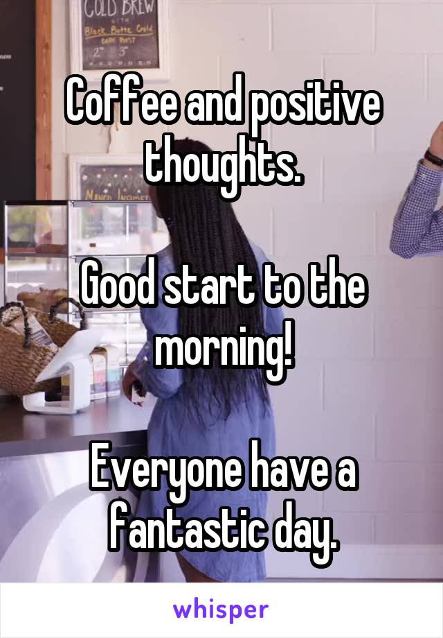 Coffee and positive thoughts.  Good start to the morning!  Everyone have a fantastic day.