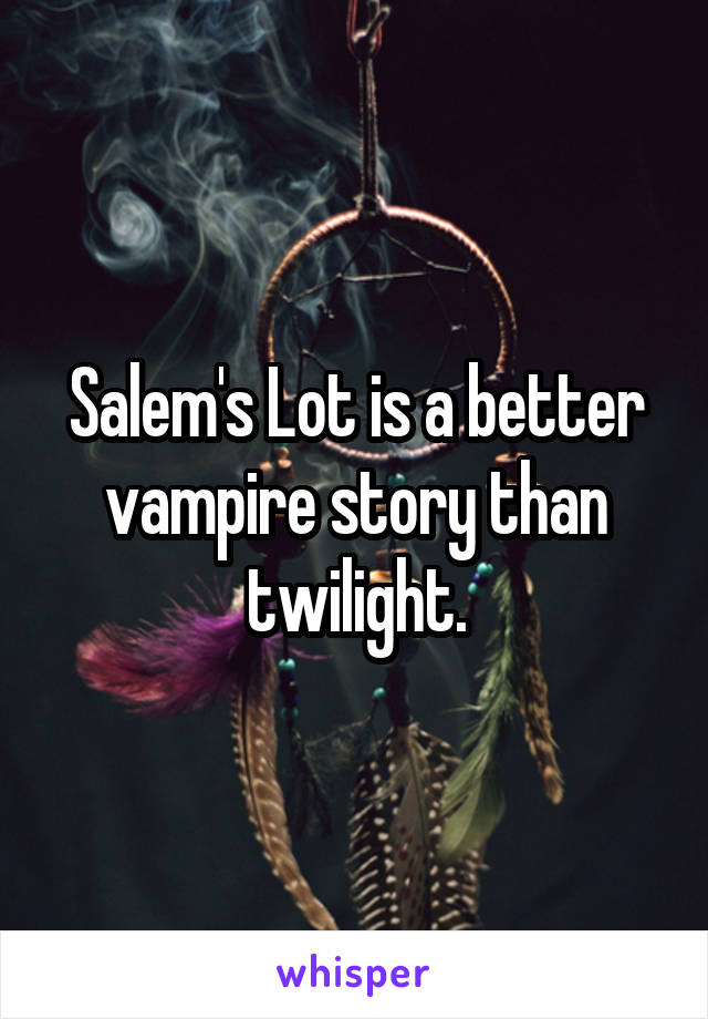 Salem's Lot is a better vampire story than twilight.