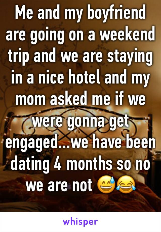 Me and my boyfriend are going on a weekend trip and we are staying in a nice hotel and my mom asked me if we were gonna get engaged...we have been dating 4 months so no we are not 😅😂