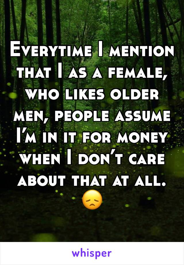 Everytime I mention that I as a female, who likes older men, people assume I'm in it for money when I don't care about that at all. 😞