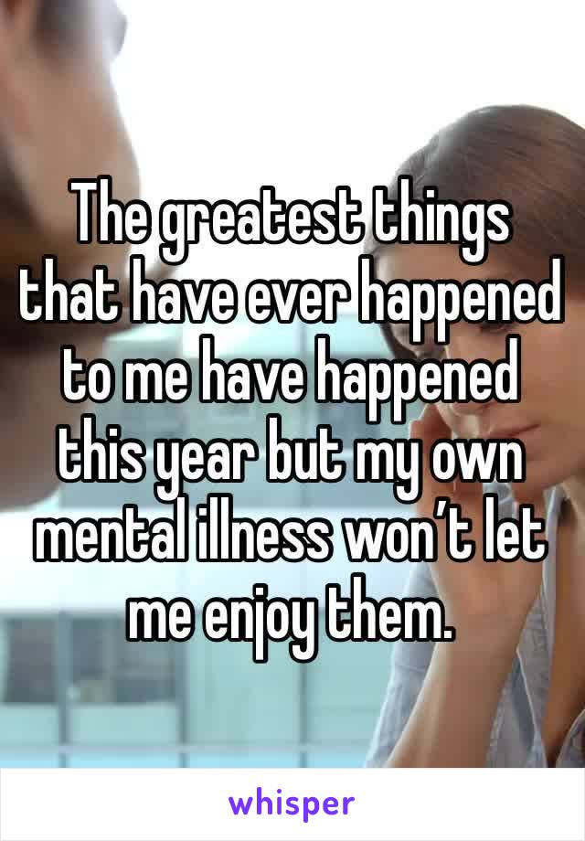The greatest things that have ever happened to me have happened this year but my own mental illness won't let me enjoy them.