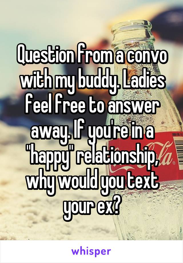 """Question from a convo with my buddy. Ladies feel free to answer away. If you're in a """"happy"""" relationship, why would you text your ex?"""