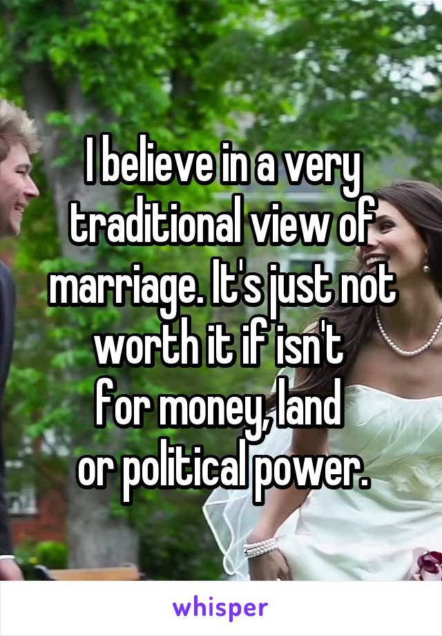 I believe in a very traditional view of marriage. It's just not worth it if isn't  for money, land  or political power.