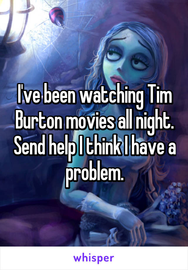 I've been watching Tim Burton movies all night. Send help I think I have a problem.