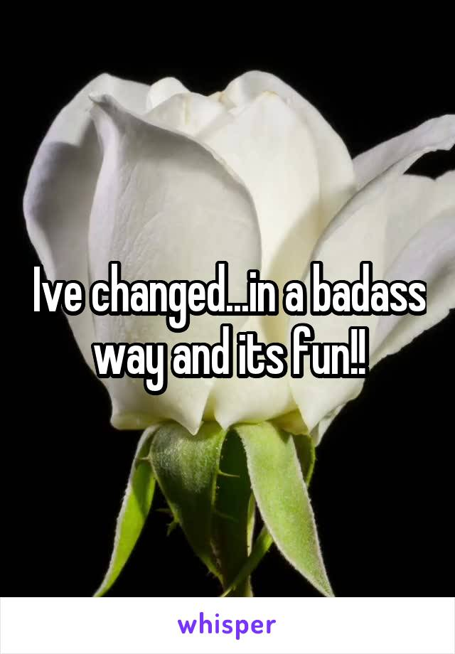 Ive changed...in a badass way and its fun!!