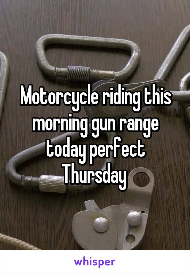 Motorcycle riding this morning gun range today perfect Thursday
