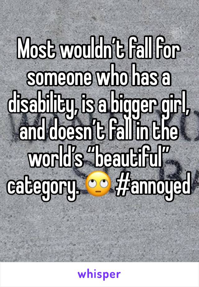 """Most wouldn't fall for someone who has a disability, is a bigger girl, and doesn't fall in the world's """"beautiful"""" category. 🙄 #annoyed"""