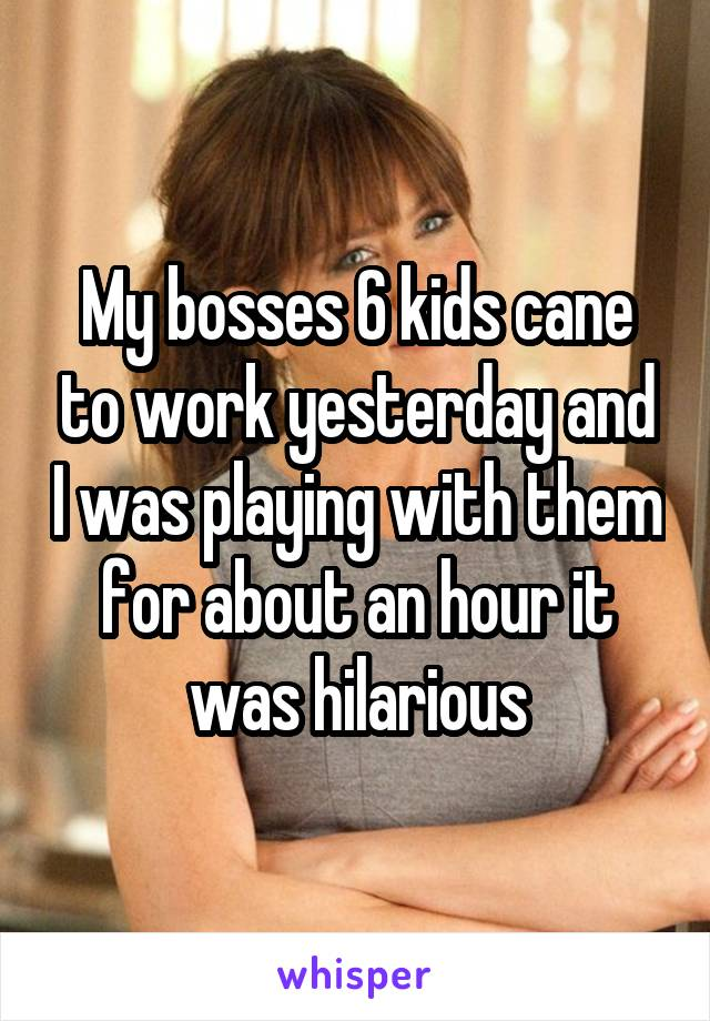 My bosses 6 kids cane to work yesterday and I was playing with them for about an hour it was hilarious