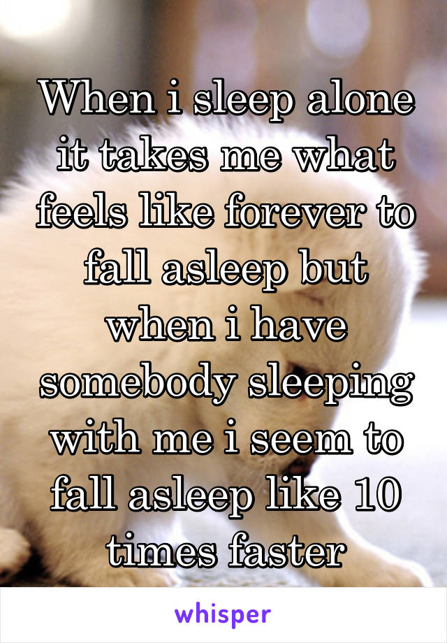 When i sleep alone it takes me what feels like forever to fall asleep but when i have somebody sleeping with me i seem to fall asleep like 10 times faster