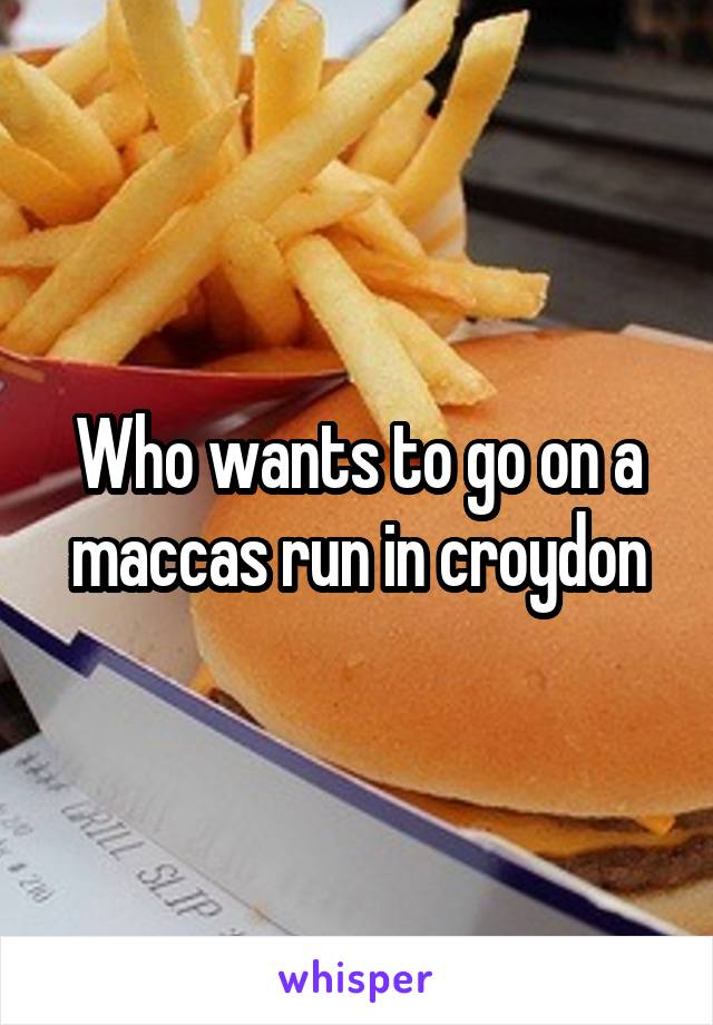 Who wants to go on a maccas run in croydon
